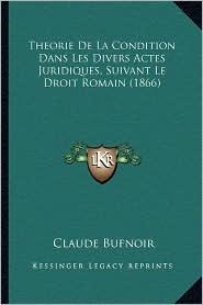 Theorie de La Condition Dans Les Divers Actes Juridiques, Suivant Le Droit Romain (1866) - Claude Bufnoir