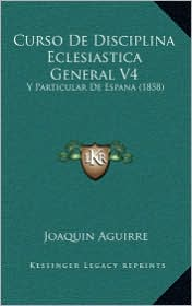 Curso De Disciplina Eclesiastica General V4: Y Particular De Espana (1858) - Joaquin Aguirre