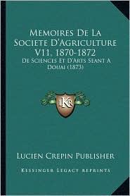 Memoires De La Societe D'Agriculture V11, 1870-1872: De Sciences Et D'Arts Seant A Douai (1873) - Lucien Crepin Lucien Crepin Publisher