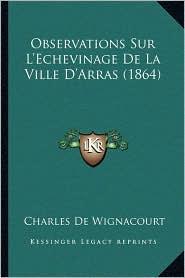 Observations Sur L'Echevinage De La Ville D'Arras (1864) - Charles De Wignacourt