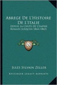Abrege De L'Histoire De L'Italie: Depuis La Chute De L'Empire Romain Jusqu'en 1864 (1865) - Jules Sylvain Zeller