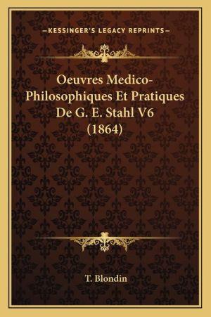 Oeuvres Medico-Philosophiques Et Pratiques De G.E. Stahl V6 (1864)