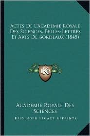 Actes De L'Academie Royale Des Sciences, Belles-Lettres Et Arts De Bordeaux (1845) - Academie Royale Academie Royale Des Sciences