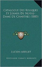 Catalogue Des Reliques Et Joyaux de Notre-Dame de Chartres (1885) - Lucien Victor Claude Merlet
