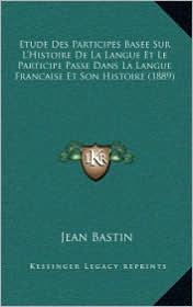 Etude Des Participes Basee Sur L'Histoire De La Langue Et Le Participe Passe Dans La Langue Francaise Et Son Histoire (1889) - Jean Bastin