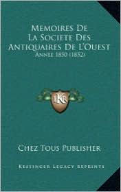 Memoires De La Societe Des Antiquaires De L'Ouest: Annee 1850 (1852) - Chez Tous Chez Tous Publisher