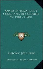 Anales Diplomaticos Y Consulares De Colombia V2, Part 2 (1901) - Antonio Jose Uribe