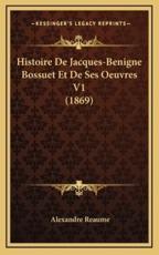 Histoire de Jacques-Benigne Bossuet Et de Ses Oeuvres V1 (1869) - Alexandre Reaume
