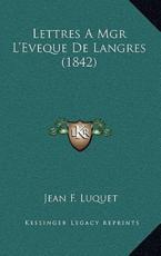 Lettres a Mgr L'Eveque de Langres (1842) - Jean F Luquet