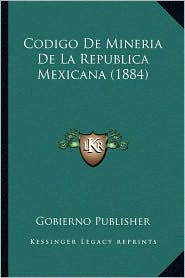 Codigo De Mineria De La Republica Mexicana (1884) - Gobierno Gobierno Publisher