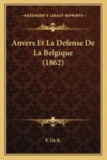 Anvers Et La Defense de La Belgique (1862) - P De B