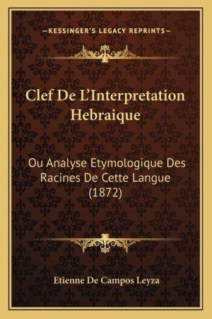 Clef de L'Interpretation Hebraique: Ou Analyse Etymologique Des Racines de Cette Langue (1872)