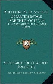 Bulletin de La Societe Departementale D'Archeologie V23: Et de Statistique de La Drome (1889) - Secretariat De La Societe Publisher