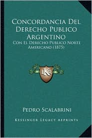 Concordancia del Derecho Publico Argentino: Con El Derecho Publico Norte Americano (1875) - Pedro Scalabrini
