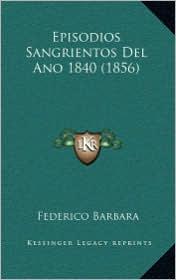 Episodios Sangrientos Del Ano 1840 (1856) - Federico Barbara