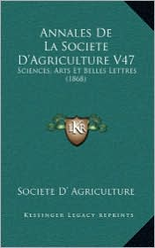Annales De La Societe D'Agriculture V47: Sciences, Arts Et Belles Lettres (1868) - Societe D' Societe D' Agriculture