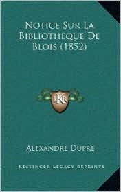 Notice Sur La Bibliotheque De Blois (1852) - Alexandre Dupre