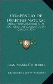 Compendio De Derecho Natural: Redactado Conforme A Las Doctrinas Del Colegio De San Carlos (1853) - Juan Maria Gutierrez