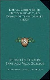 Bolivia Orijen De Su Nacionalidad Y Sus Derechos Territoriales (1882) - Rufino De Elizalde, Santiago Vaca Guzman