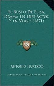 El Busto De Elisa, Drama En Tres Actos Y en Verso (1871) - Antonio Hurtado