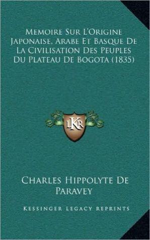 Memoire Sur L'Origine Japonaise, Arabe Et Basque De La Civilisation Des Peuples Du Plateau De Bogota (1835)