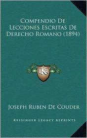 Compendio De Lecciones Escritas De Derecho Romano (1894) - Joseph Ruben De Couder