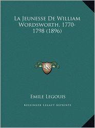 La Jeunesse de William Wordsworth, 1770-1798 (1896) La Jeunesse de William Wordsworth, 1770-1798 (1896) - Emile Legouis