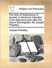 The duty of forgiveness of injuries: a discourse intended to be delivered soon after the riots in Birmingham. By Joseph Priestley, ...