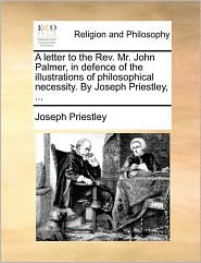 A Letter to the REV. Mr. John Palmer, in Defence of the Illustrations of Philosophical Necessity. by Joseph Priestley, ...