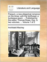 Pasquin, a new allegorical romance on the times: with the fortifivead, a burlesque poem. ... Published by the editor, Thomas Rowe, Esq. In two volumes. ... Volume 1 of 2 - Archibald Machay