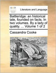 Battleridge: an historical tale, founded on facts. In two volumes. By a lady of quality. ... Volume 1 of 2 - Cassandra Cooke
