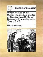 William Wallace: or, the Highland hero. A tale, founded on historical facts. By Henry Siddons, ... In two volumes. ... Volume 2 of 2 - Siddons, Henry