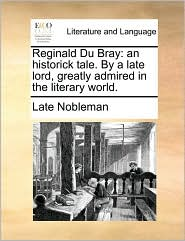 Reginald Du Bray: An Historick Tale. by a Late Lord, Greatly Admired in the Literary World.