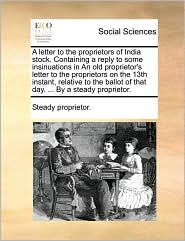 A letter to the proprietors of India stock. Containing a reply to some insinuations in An old proprietor's letter to the proprietors on the 13th instant, relative to the ballot of that day. ... By a steady proprietor. - Steady proprietor.