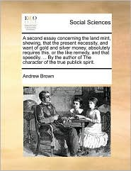 A second essay concerning the land mint, shewing, that the present necessity, and want of gold and silver money, absolutely requires this, or the like remedy, and that speedily. ... By the author of The character of the true publick spirit. - Andrew Brown