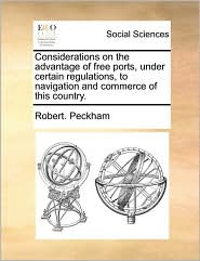 Considerations on the advantage of free ports, under certain regulations, to navigation and commerce of this country. - Robert. Peckham