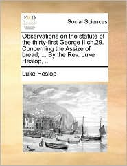 Observations on the statute of the thirty-first George II.ch.29. Concerning the Assize of bread; ... By the Rev. Luke Heslop, ... - Luke Heslop