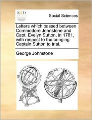 Letters which passed between Commodore Johnstone and Capt. Evelyn Sutton, in 1781, with respect to the bringing Captain Sutton to trial. - George Johnstone