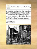 A treatise containing the practical part of fortification. In four parts. ... Illustrated with twenty-eight copper plates. ... By John Muller, ... The third edition, corrected.