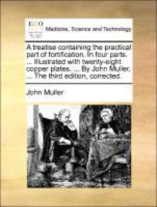 A treatise containing the practical part of fortification. In four parts. ... Illustrated with twenty-eight copper plates. ... By John Muller, ...... - Gale ECCO, Print Editions