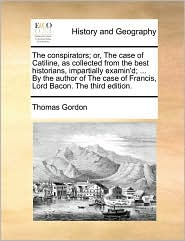 The conspirators; or, The case of Catiline, as collected from the best historians, impartially examin'd; ... By the author of The case of Francis, Lord Bacon. The third edition. - Thomas Gordon