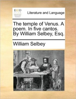 The temple of Venus. A poem. In five cantos. By William Selbey, Esq. - William Selbey