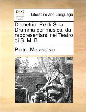 Demetrio, Re di Siria. Dramma per musica, da rappresentarsi nel Teatro di S.M.B. - Pietro Metastasio