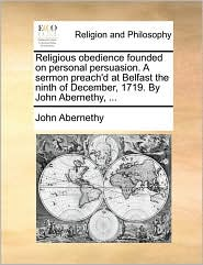 Religious Obedience Founded on Personal Persuasion. a Sermon Preach'd at Belfast the Ninth of December, 1719. by John Abernethy, ...