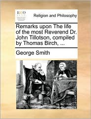 Remarks Upon the Life of the Most Reverend Dr. John Tillotson, Compiled by Thomas Birch, ...