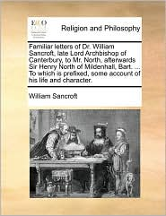 Familiar Letters of Dr. William Sancroft, Late Lord Archbishop of Canterbury, to Mr. North, Afterwards Sir Henry North of Mildenhall, Bart. ... to Whi