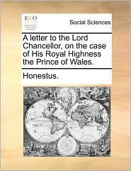 A Letter to the Lord Chancellor, on the Case of His Royal Highness the Prince of Wales.