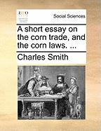 A Short Essay on the Corn Trade, and the Corn Laws. ...