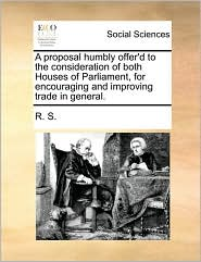 A Proposal Humbly Offer'd to the Consideration of Both Houses of Parliament, for Encouraging and Improving Trade in General.