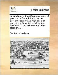An Address to the Different Classes of Persons in Great Britain, on the Present Scarcity and High Price of Provisions. to Which Is Added an Appendix,